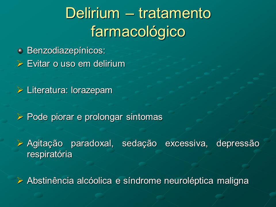 Delirium – tratamento farmacológico Benzodiazepínicos:  Evitar o uso em delirium  Literatura: lorazepam  Pode piorar e prolongar sintomas  Agitaçã