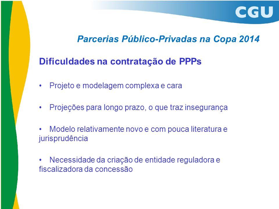 Parcerias Público-Privadas na Copa 2014 Dificuldades na contratação de PPPs •Projeto e modelagem complexa e cara •Projeções para longo prazo, o que tr