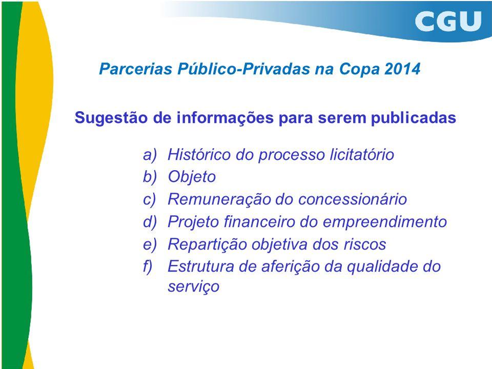 Parcerias Público-Privadas na Copa 2014 Sugestão de informações para serem publicadas a) Histórico do processo licitatório b) Objeto c) Remuneração do