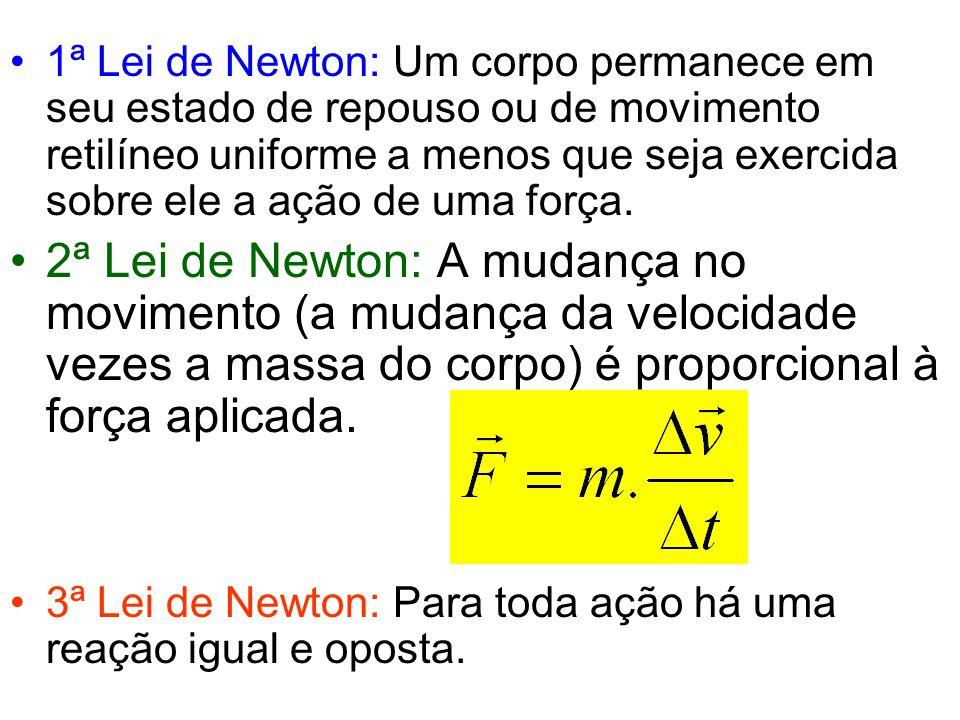•1ª Lei de Newton: Um corpo permanece em seu estado de repouso ou de movimento retilíneo uniforme a menos que seja exercida sobre ele a ação de uma fo