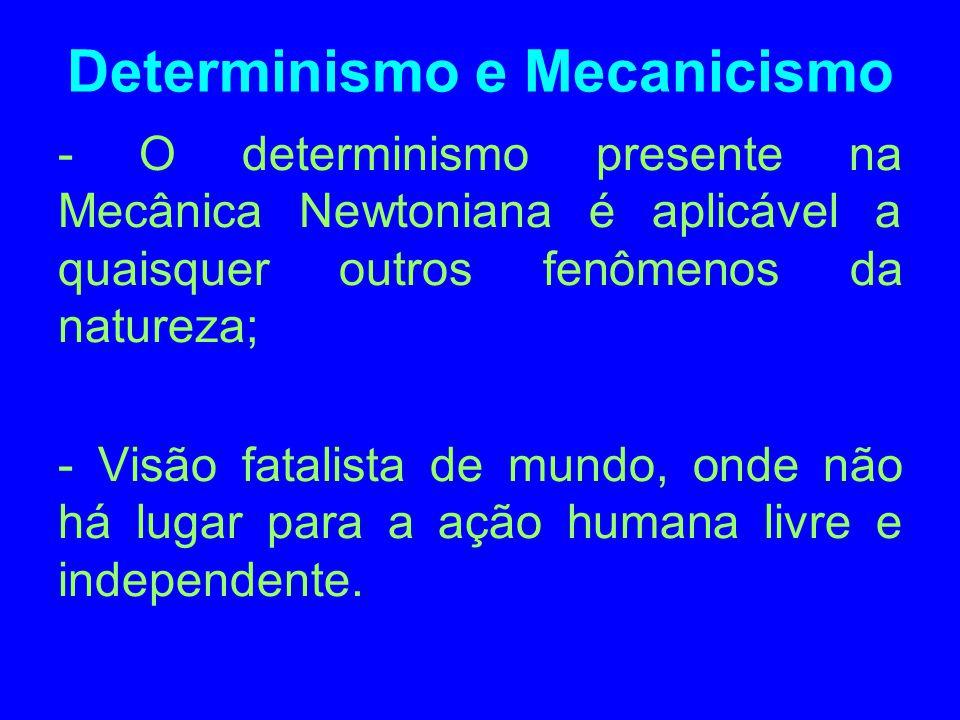 Determinismo e Mecanicismo - O determinismo presente na Mecânica Newtoniana é aplicável a quaisquer outros fenômenos da natureza; - Visão fatalista de