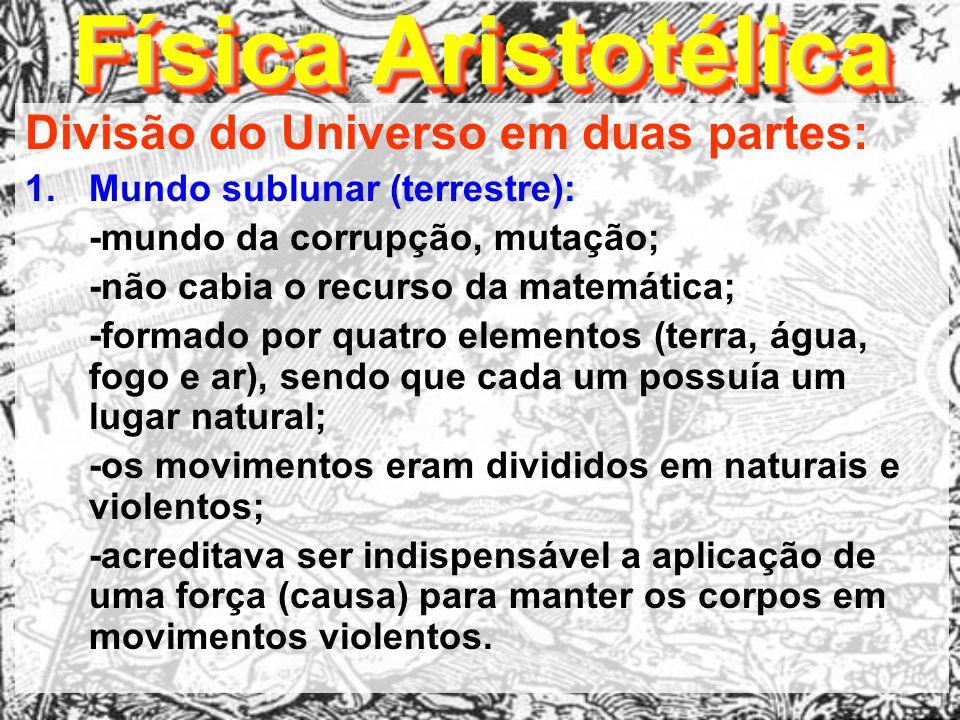 Física Aristotélica Divisão do Universo em duas partes: 1.Mundo sublunar (terrestre): -mundo da corrupção, mutação; -não cabia o recurso da matemática