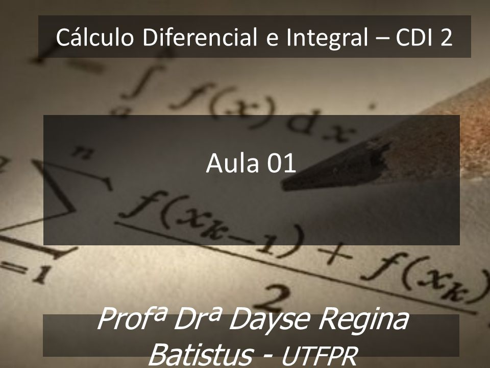 Cálculo Diferencial e Integral – CDI 2 Profª Drª Dayse Regina Batistus - UTFPR Aula 01