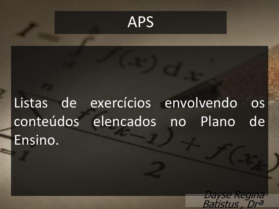 Listas de exercícios envolvendo os conteúdos elencados no Plano de Ensino. APS Dayse Regina Batistus, Drª