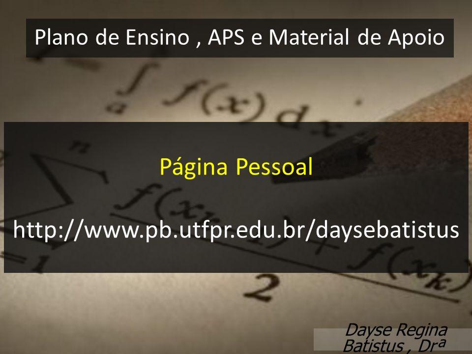 Página Pessoal http://www.pb.utfpr.edu.br/daysebatistus Plano de Ensino, APS e Material de Apoio Dayse Regina Batistus, Drª