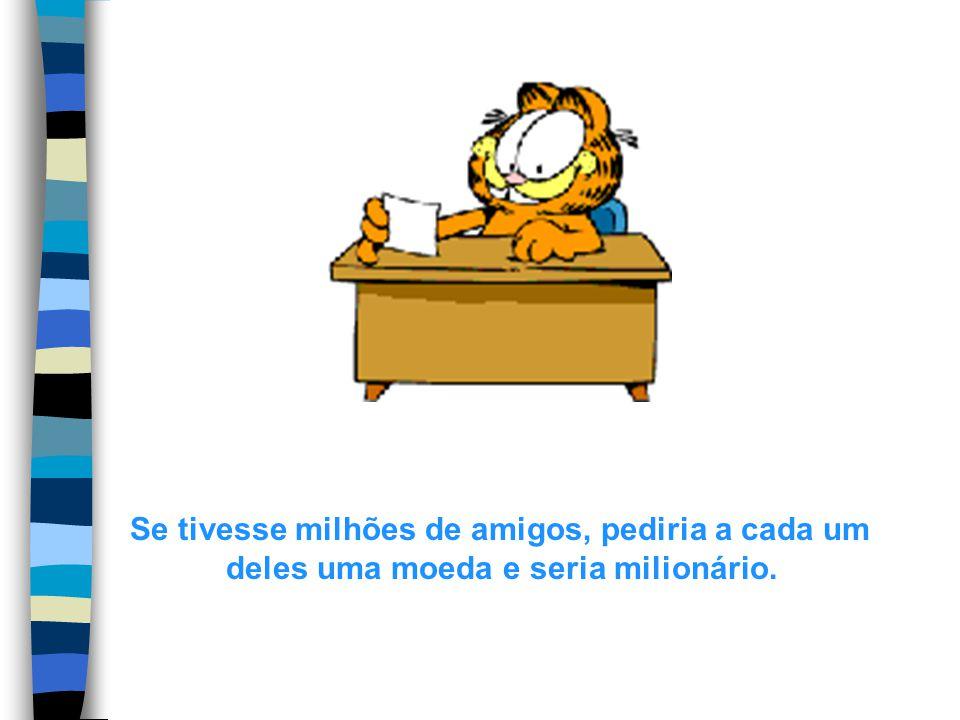 Se tivesse milhões de amigos, pediria a cada um deles uma moeda e seria milionário.