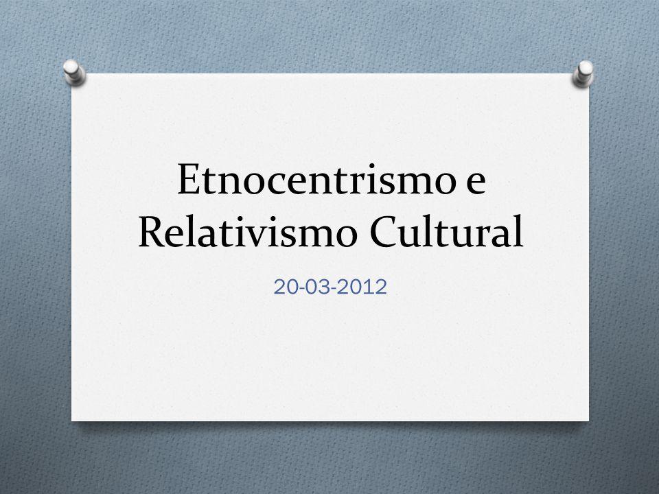 Etnocentrismo e Relativismo Cultural 20-03-2012