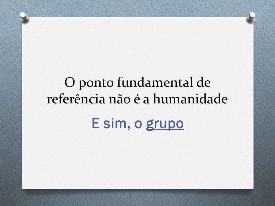 O ponto fundamental de referência não é a humanidade E sim, o grupo
