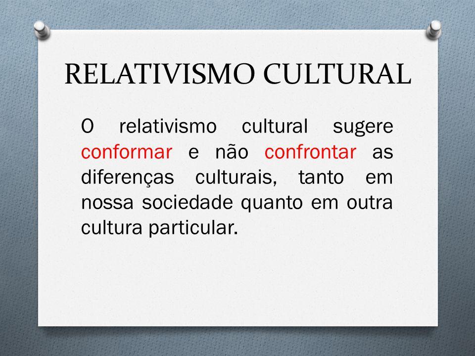 RELATIVISMO CULTURAL O relativismo cultural sugere conformar e não confrontar as diferenças culturais, tanto em nossa sociedade quanto em outra cultura particular.