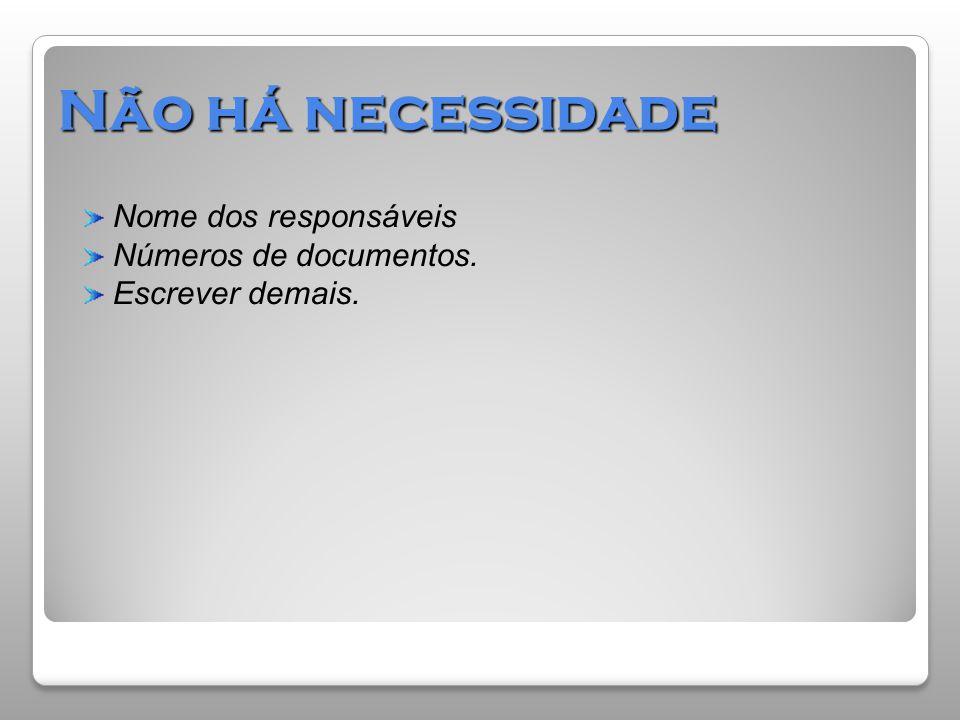 Não há necessidade Nome dos responsáveis Números de documentos. Escrever demais.