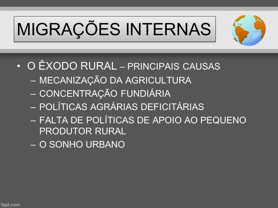 MIGRAÇÕES INTERNAS •O ÊXODO RURAL – PRINCIPAIS CAUSAS –MECANIZAÇÃO DA AGRICULTURA –CONCENTRAÇÃO FUNDIÁRIA –POLÍTICAS AGRÁRIAS DEFICITÁRIAS –FALTA DE P