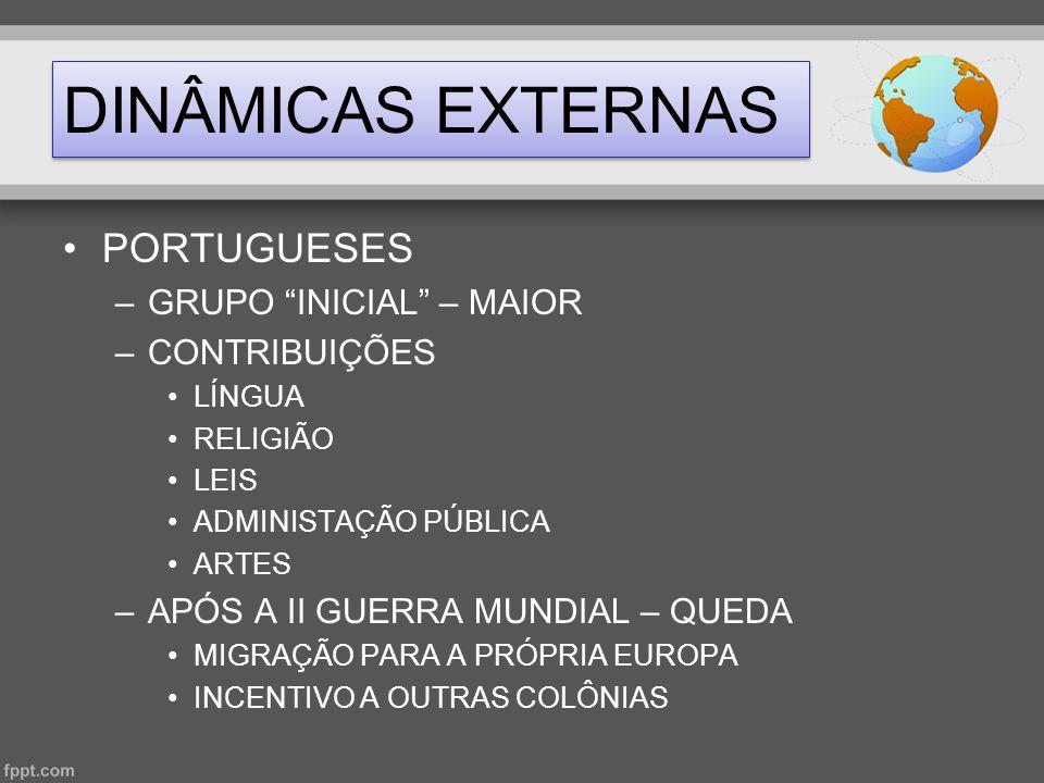 """DINÂMICAS EXTERNAS •PORTUGUESES –GRUPO """"INICIAL"""" – MAIOR –CONTRIBUIÇÕES •LÍNGUA •RELIGIÃO •LEIS •ADMINISTAÇÃO PÚBLICA •ARTES –APÓS A II GUERRA MUNDIAL"""