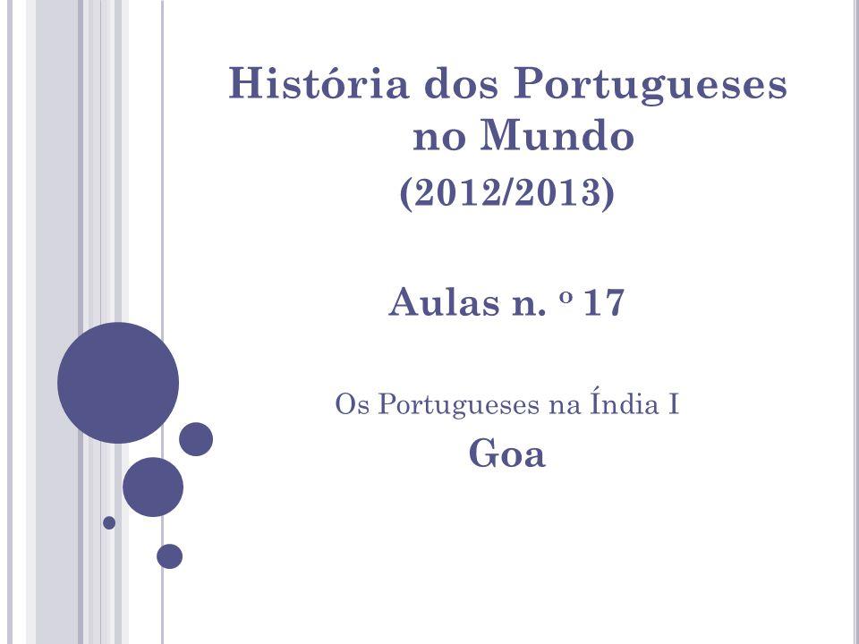 História dos Portugueses no Mundo (2012/2013) Aulas n. o 17 Os Portugueses na Índia I Goa