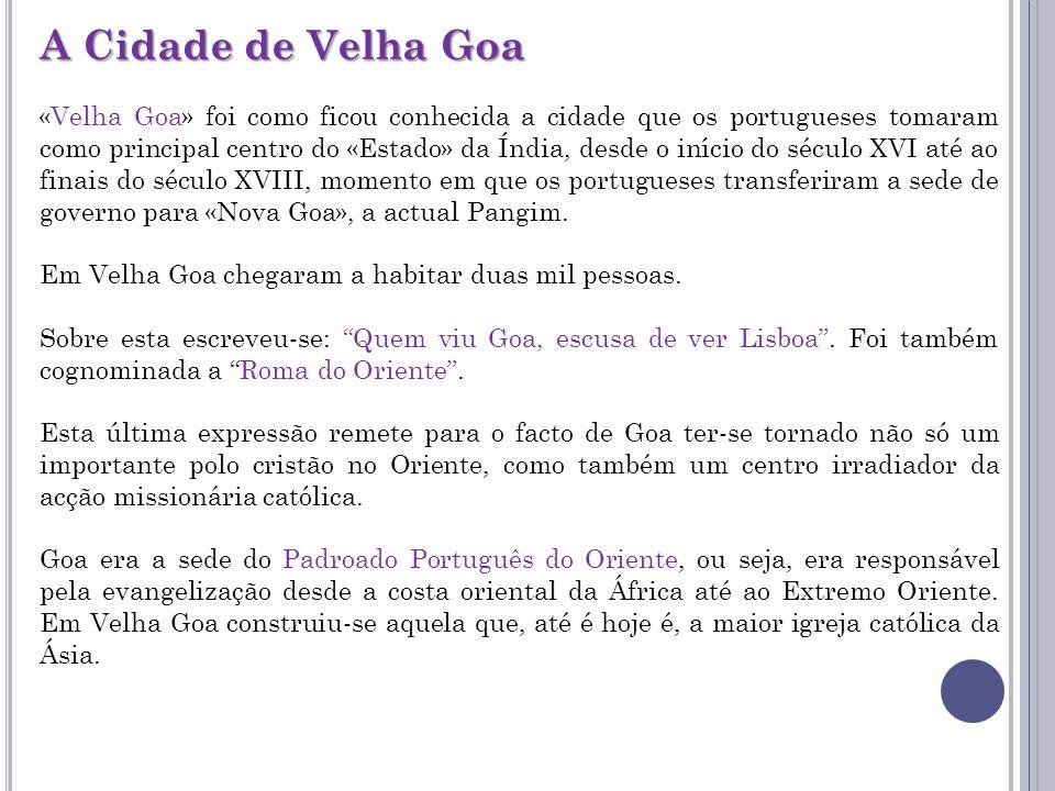 A Cidade de Velha Goa «Velha Goa» foi como ficou conhecida a cidade que os portugueses tomaram como principal centro do «Estado» da Índia, desde o início do século XVI até ao finais do século XVIII, momento em que os portugueses transferiram a sede de governo para «Nova Goa», a actual Pangim.