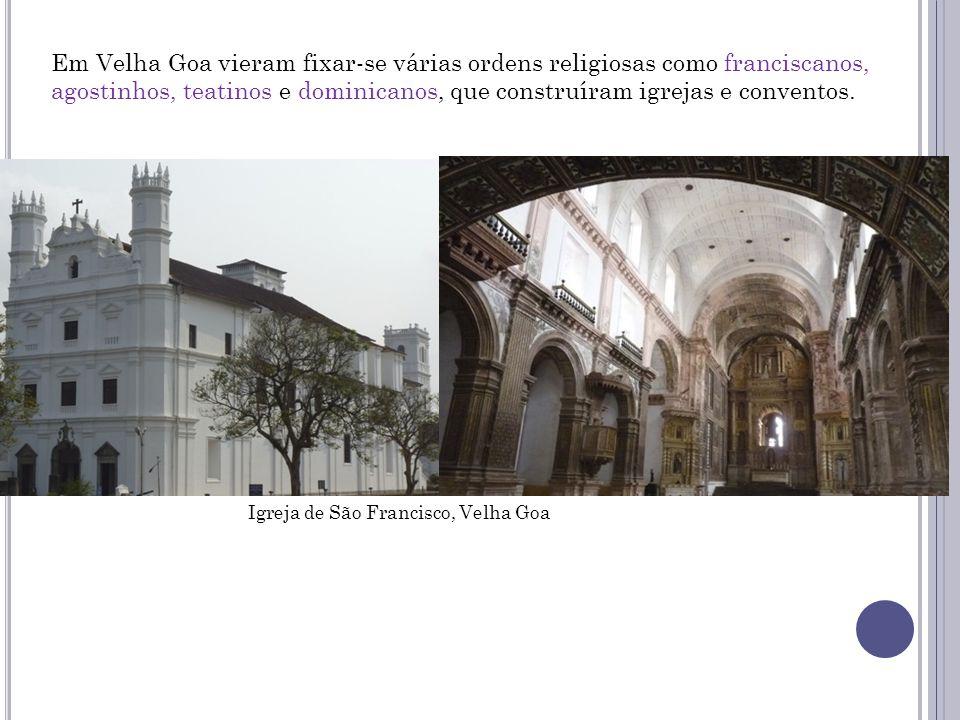 Em Velha Goa vieram fixar-se várias ordens religiosas como franciscanos, agostinhos, teatinos e dominicanos, que construíram igrejas e conventos. Igre