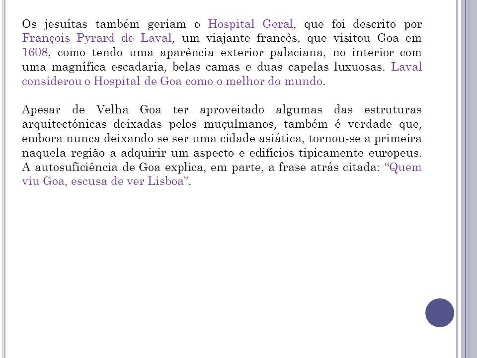 Os jesuítas também geriam o Hospital Geral, que foi descrito por François Pyrard de Laval, um viajante francês, que visitou Goa em 1608, como tendo um