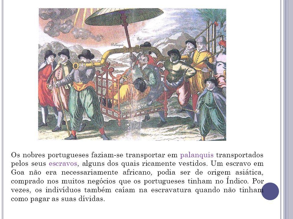 Os nobres portugueses faziam-se transportar em palanquis transportados pelos seus escravos, alguns dos quais ricamente vestidos. Um escravo em Goa não