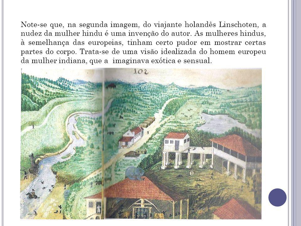 Note-se que, na segunda imagem, do viajante holandês Linschoten, a nudez da mulher hindu é uma invenção do autor. As mulheres hindus, à semelhança das