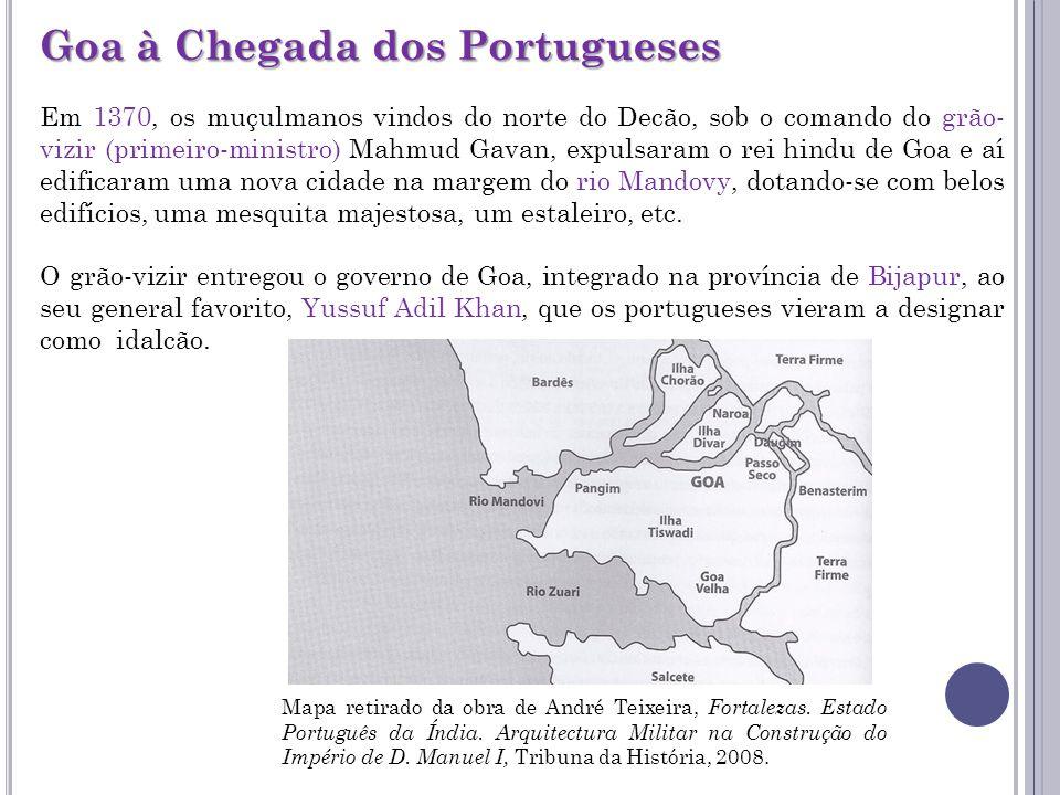 Goa à Chegada dos Portugueses Em 1370, os muçulmanos vindos do norte do Decão, sob o comando do grão- vizir (primeiro-ministro) Mahmud Gavan, expulsaram o rei hindu de Goa e aí edificaram uma nova cidade na margem do rio Mandovy, dotando-se com belos edifícios, uma mesquita majestosa, um estaleiro, etc.
