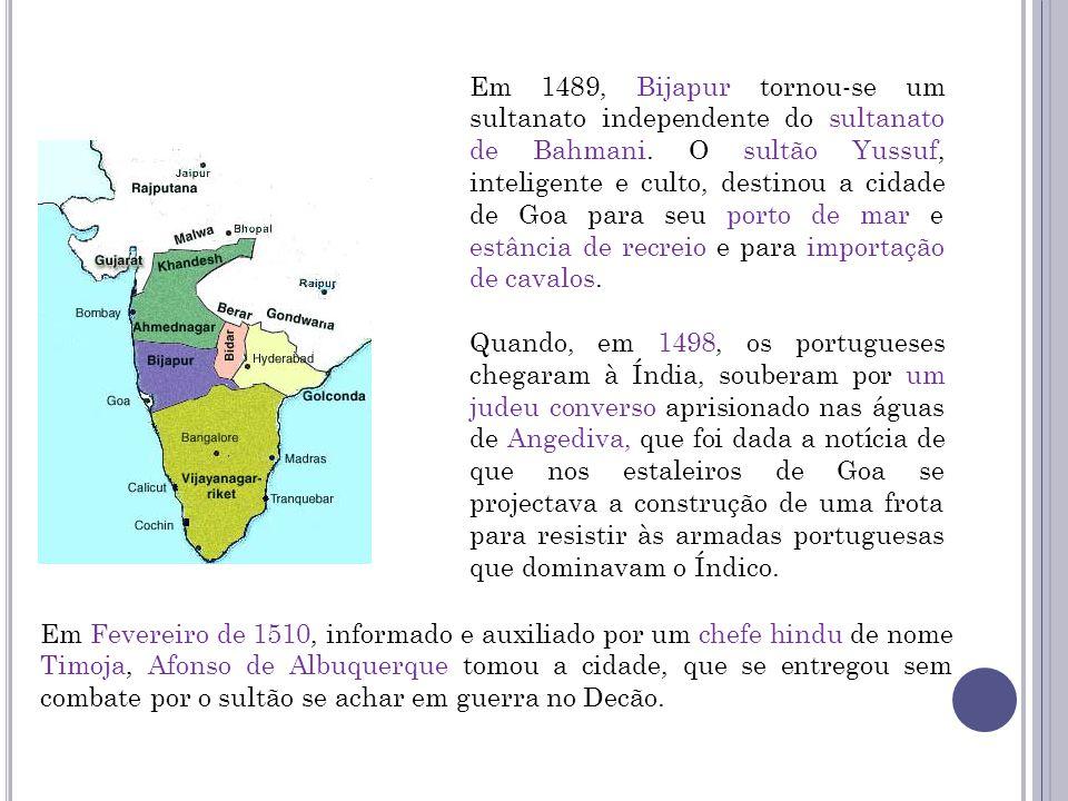 Em 1489, Bijapur tornou-se um sultanato independente do sultanato de Bahmani. O sultão Yussuf, inteligente e culto, destinou a cidade de Goa para seu