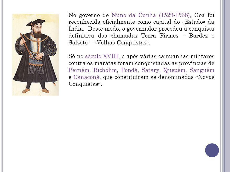 No governo de Nuno da Cunha (1529-1538), Goa foi reconhecida oficialmente como capital do «Estado» da Índia. Deste modo, o governador procedeu à conqu