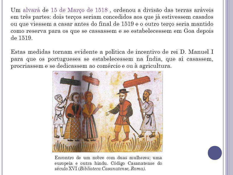 Um alvará de 15 de Março de 1518, ordenou a divisão das terras aráveis em três partes: dois terços seriam concedidos aos que já estivessem casados ou que viessem a casar antes do final de 1519 e o outro terço seria mantido como reserva para os que se cassassem e se estabelecessem em Goa depois de 1519.