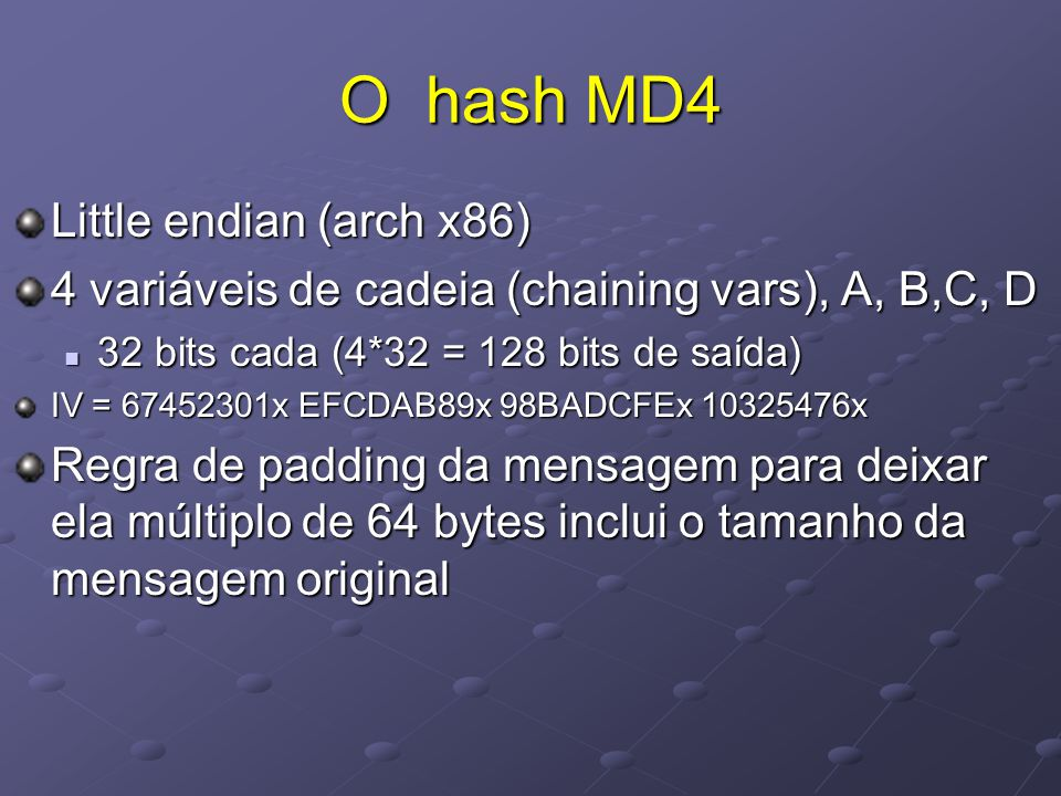 O hash MD4 Little endian (arch x86) 4 variáveis de cadeia (chaining vars), A, B,C, D  32 bits cada (4*32 = 128 bits de saída) IV = 67452301x EFCDAB89x 98BADCFEx 10325476x Regra de padding da mensagem para deixar ela múltiplo de 64 bytes inclui o tamanho da mensagem original