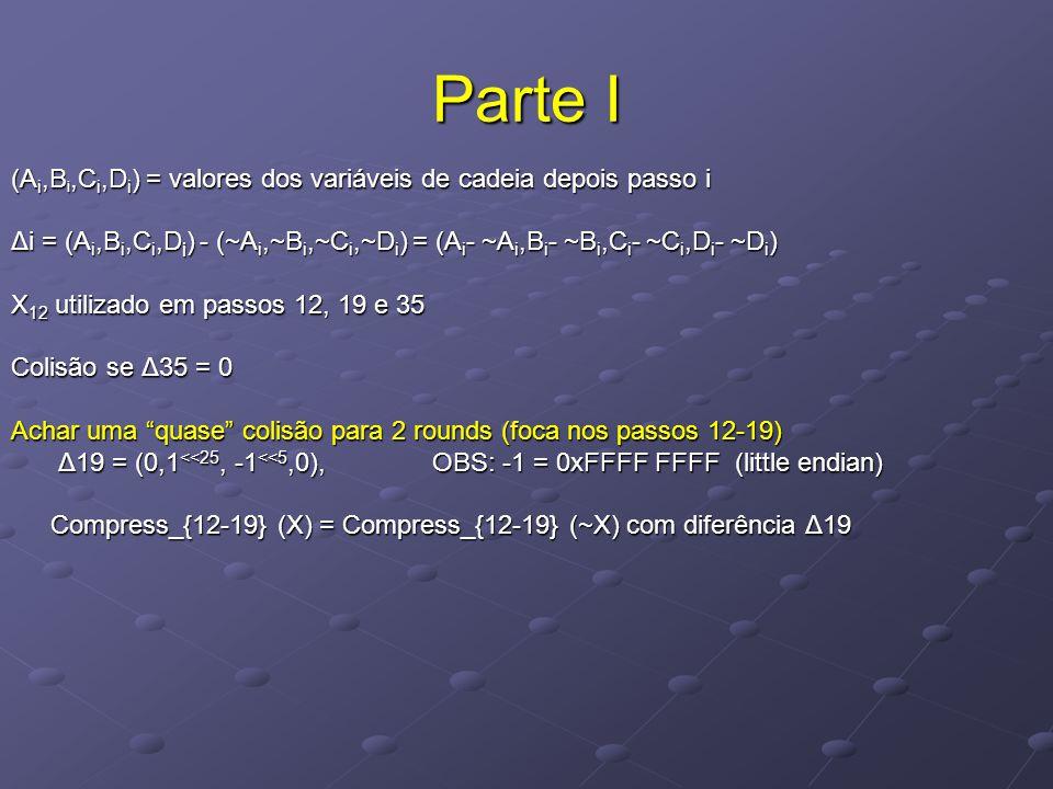 Parte I (A i,B i,C i,D i ) = valores dos variáveis de cadeia depois passo i Δi = (A i,B i,C i,D i ) - (~A i,~B i,~C i,~D i ) = (A i - ~A i,B i - ~B i,C i - ~C i,D i - ~D i ) X 12 utilizado em passos 12, 19 e 35 Colisão se Δ35 = 0 Achar uma quase colisão para 2 rounds (foca nos passos 12-19) Δ19 = (0,1 <<25, -1 <<5,0), OBS: -1 = 0xFFFF FFFF (little endian) Δ19 = (0,1 <<25, -1 <<5,0), OBS: -1 = 0xFFFF FFFF (little endian) Compress_{12-19} (X) = Compress_{12-19} (~X) com diferência Δ19