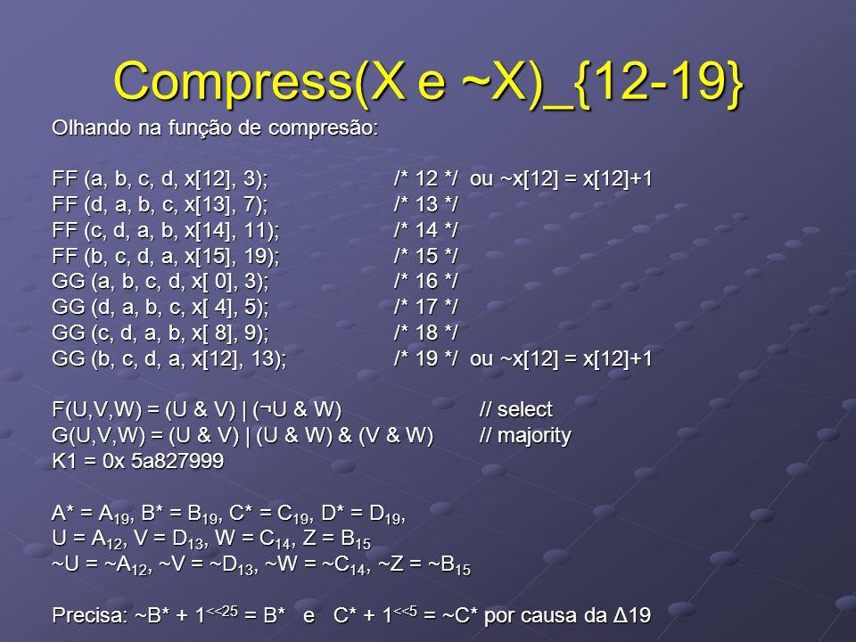 Compress(X e ~X)_{12-19} Olhando na função de compresão: FF (a, b, c, d, x[12], 3); /* 12 */ ou ~x[12] = x[12]+1 FF (d, a, b, c, x[13], 7); /* 13 */ FF (c, d, a, b, x[14], 11); /* 14 */ FF (b, c, d, a, x[15], 19); /* 15 */ GG (a, b, c, d, x[ 0], 3); /* 16 */ GG (d, a, b, c, x[ 4], 5); /* 17 */ GG (c, d, a, b, x[ 8], 9); /* 18 */ GG (b, c, d, a, x[12], 13); /* 19 */ ou ~x[12] = x[12]+1 F(U,V,W) = (U & V) | (¬U & W) // select G(U,V,W) = (U & V) | (U & W) & (V & W) // majority K1 = 0x 5a827999 A* = A 19, B* = B 19, C* = C 19, D* = D 19, U = A 12, V = D 13, W = C 14, Z = B 15 ~U = ~A 12, ~V = ~D 13, ~W = ~C 14, ~Z = ~B 15 Precisa: ~B* + 1 <<25 = B* e C* + 1 <<5 = ~C* por causa da Δ19