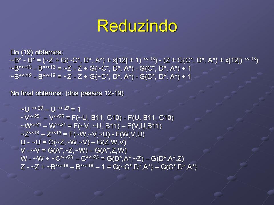 Reduzindo Do (19) obtemos: ~B* - B* = (~Z + G(~C*, D*, A*) + x[12] + 1) << 13 ) - (Z + G(C*, D*, A*) + x[12]) << 13 ) ~B* >>13 - B* >>13 = ~Z - Z + G(~C*, D*, A*) - G(C*, D*, A*) + 1 ~B* <<19 - B* <<19 = ~Z - Z + G(~C*, D*, A*) - G(C*, D*, A*) + 1 No final obtemos: (dos passos 12-19) ~U << 29 – U << 29 = 1 ~V <<25 – V <<25 = F(~U, B11, C10) - F(U, B11, C10) ~W <<21 – W <<21 = F(~V, ~U, B11) – F(V,U,B11) ~Z <<13 – Z <<13 = F(~W,~V,~U) - F(W,V,U) U - ~U = G(~Z,~W,~V) – G(Z,W,V) V - ~V = G(A*,~Z,~W) – G(A*,Z,W) W - ~W + ~C* <<23 – C* <<23 = G(D*,A*,~Z) – G(D*,A*,Z) Z - ~Z + ~B* <<19 – B* <<19 – 1 = G(~C*,D*,A*) – G(C*,D*,A*)