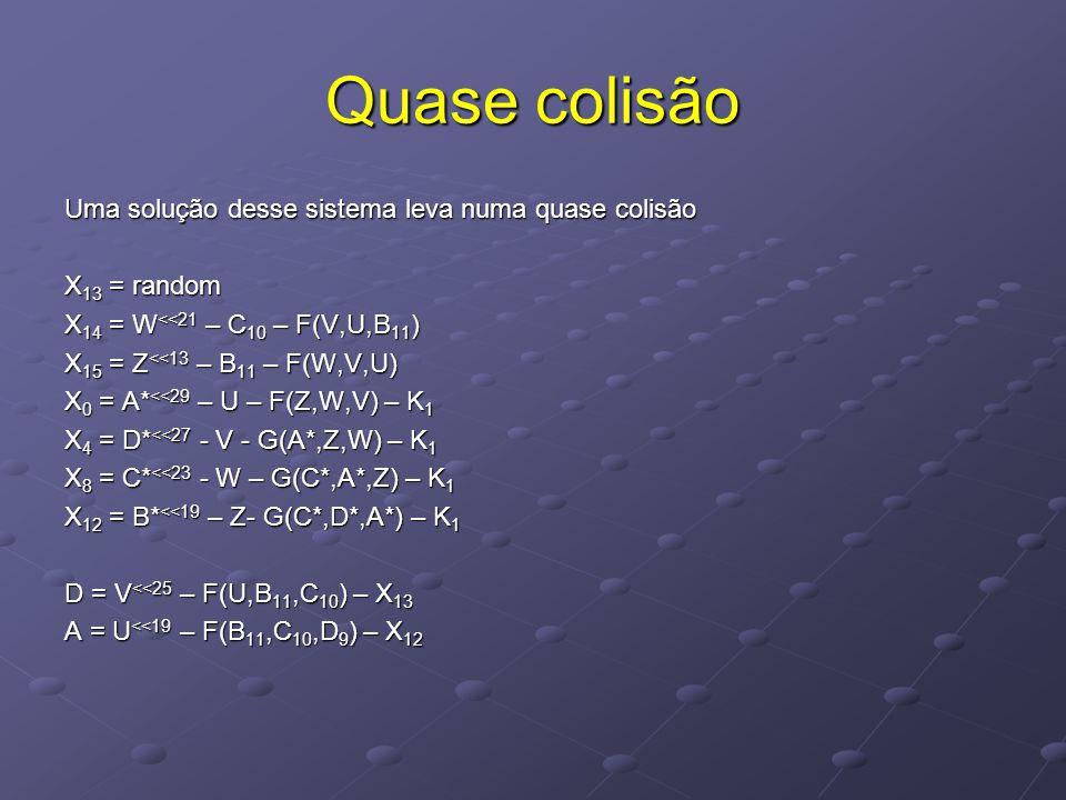 Quase colisão Uma solução desse sistema leva numa quase colisão X 13 = random X 14 = W <<21 – C 10 – F(V,U,B 11 ) X 15 = Z <<13 – B 11 – F(W,V,U) X 0 = A* <<29 – U – F(Z,W,V) – K 1 X 4 = D* <<27 - V - G(A*,Z,W) – K 1 X 8 = C* <<23 - W – G(C*,A*,Z) – K 1 X 12 = B* <<19 – Z- G(C*,D*,A*) – K 1 D = V <<25 – F(U,B 11,C 10 ) – X 13 A = U <<19 – F(B 11,C 10,D 9 ) – X 12