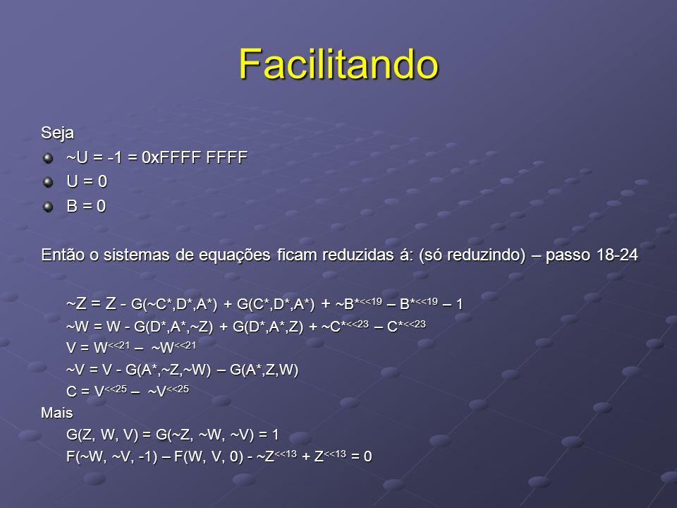 Facilitando Seja ~U = -1 = 0xFFFF FFFF U = 0 B = 0 Então o sistemas de equações ficam reduzidas á: (só reduzindo) – passo 18-24 ~Z = Z - G(~C*,D*,A*) + G(C*,D*,A*) + ~B* <<19 – B* <<19 – 1 ~W = W - G(D*,A*,~Z) + G(D*,A*,Z) + ~C* <<23 – C* <<23 V = W <<21 – ~W <<21 ~V = V - G(A*,~Z,~W) – G(A*,Z,W) C = V <<25 – ~V <<25 Mais G(Z, W, V) = G(~Z, ~W, ~V) = 1 F(~W, ~V, -1) – F(W, V, 0) - ~Z <<13 + Z <<13 = 0