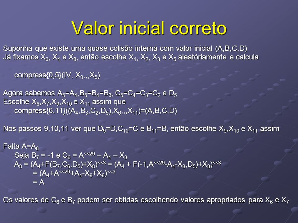 Valor inicial correto Suponha que existe uma quase colisão interna com valor inicial (A,B,C,D) Já fixamos X 0, X 4 e X 8, então escolhe X 1, X 2, X 3 e X 5 aleatóriamente e calcula compress{0,5}(IV, X 0,,,X 5 ) Agora sabemos A 5 =A 4,B 5 =B 4 =B 3, C 5 =C 4 =C 3 =C 2 e D 5 Escolhe X 6,X 7,X 9,X 10 e X 11 assim que compress{6,11}((A 4,B 3,C 2,D 5 ),X 6,,,X 11 )=(A,B,C,D) Nos passos 9,10,11 ver que D 9 =D,C 10 =C e B 11 =B, então escolhe X 9,X 10 e X 11 assim Falta A=A 8 Seja B 7 = -1 e C 6 = A <<29 – A 4 – X 8 A 8 = (A 4 +F(B 7,C 6,D 5 )+X 8 ) <<3 = (A 4 + F(-1,A <<29 -A 4 -X 8,D 5 )+X 8 ) <<3 = (A 4 +A <<29 +A 4 -X 8 +X 8 ) <<3 = A Os valores de C 6 e B 7 podem ser obtidas escolhendo valores apropriados para X 6 e X 7