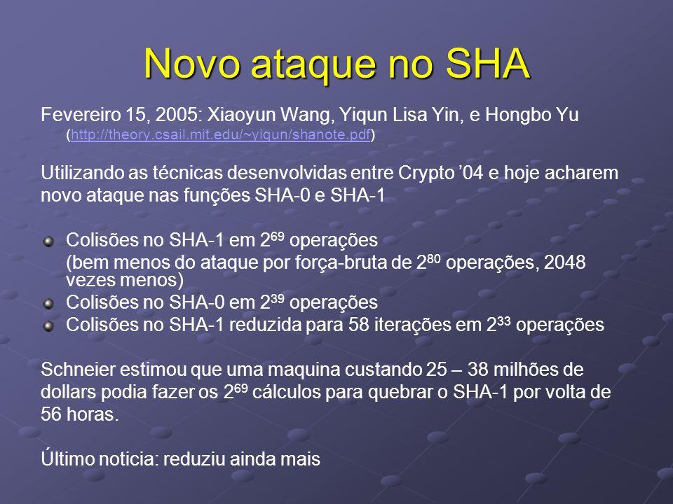 Novo ataque no SHA Fevereiro 15, 2005: Xiaoyun Wang, Yiqun Lisa Yin, e Hongbo Yu (http://theory.csail.mit.edu/~yiqun/shanote.pdf)http://theory.csail.mit.edu/~yiqun/shanote.pdf Utilizando as técnicas desenvolvidas entre Crypto '04 e hoje acharem novo ataque nas funções SHA-0 e SHA-1 Colisões no SHA-1 em 2 69 operações (bem menos do ataque por força-bruta de 2 80 operações, 2048 vezes menos) Colisões no SHA-0 em 2 39 operações Colisões no SHA-1 reduzida para 58 iterações em 2 33 operações Schneier estimou que uma maquina custando 25 – 38 milhões de dollars podia fazer os 2 69 cálculos para quebrar o SHA-1 por volta de 56 horas.