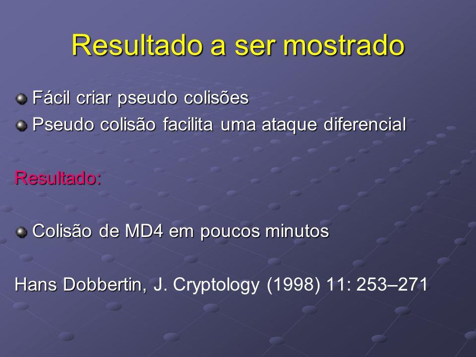 Resultado a ser mostrado Fácil criar pseudo colisões Pseudo colisão facilita uma ataque diferencial Resultado: Colisão de MD4 em poucos minutos Hans Dobbertin, Hans Dobbertin, J.