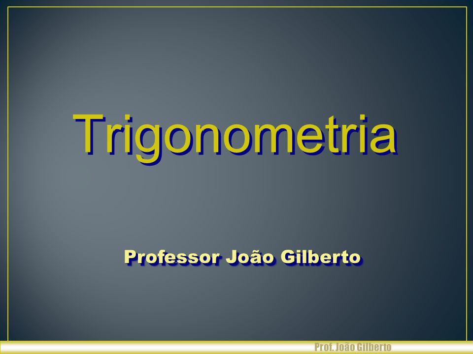 Resumindo : ÂNGULOS SENO COSSENO TANGENTE 30º 45º 60º Prof. João Gilberto