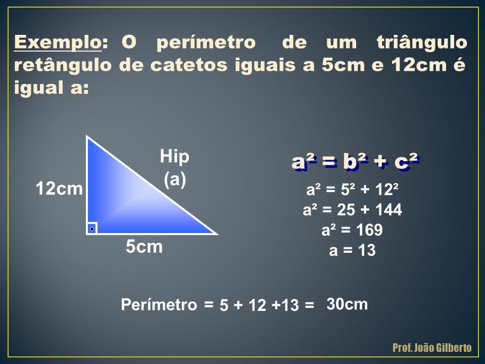 a² = b² + c² Exemplo: O perímetro de um triângulo retângulo de catetos iguais a 5cm e 12cm é igual a: 12cm 5cm Hip (a) a² = 5² + 12² a² = 25 + 144 a²