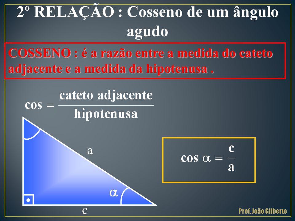 2º RELAÇÃO : Cosseno de um ângulo agudo COSSENO : é a razão entre a medida do cateto adjacente e a medida da hipotenusa. a c Prof. João Gilberto