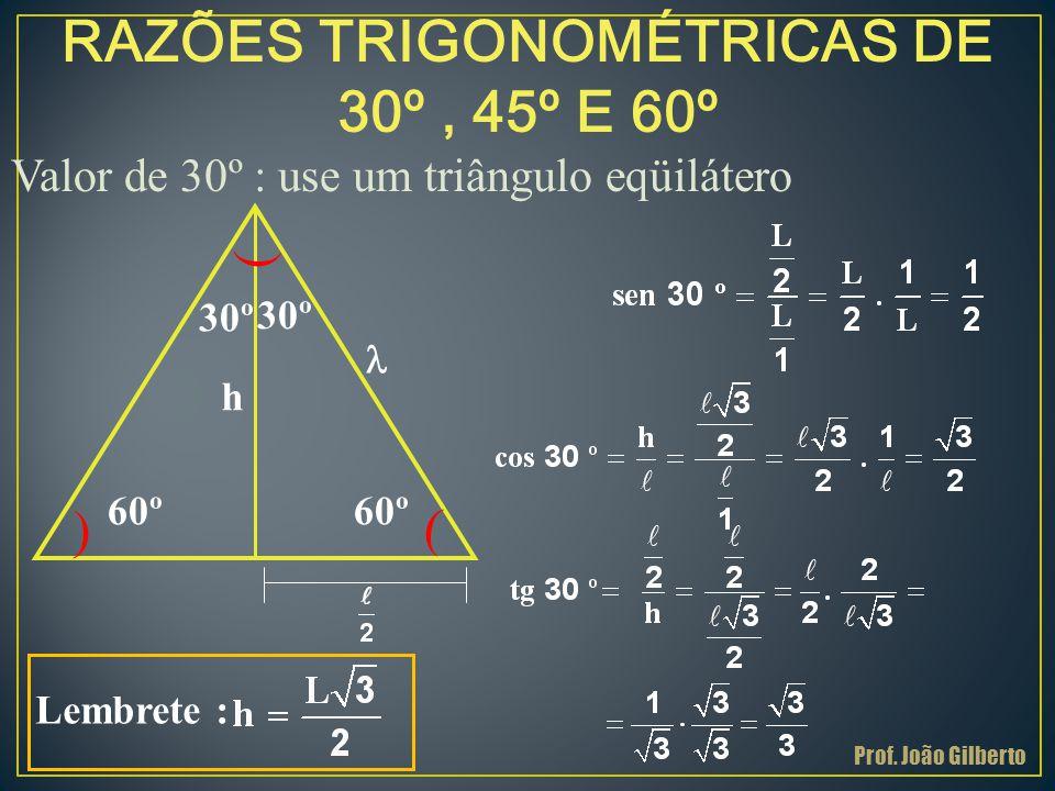 RAZÕES TRIGONOMÉTRICAS DE 30º, 45º E 60º Valor de 30º : use um triângulo eqüilátero ( 30º ( 60º ( h l Lembrete : Prof. João Gilberto