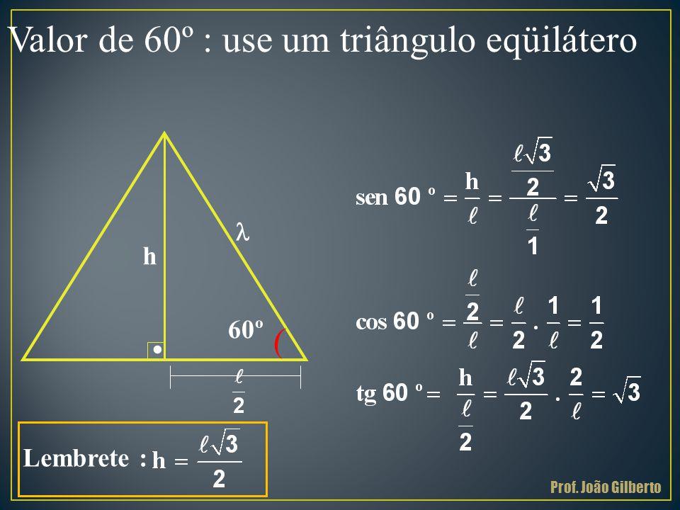 Valor de 60º : use um triângulo eqüilátero ( 60º h Lembrete :. l Prof. João Gilberto