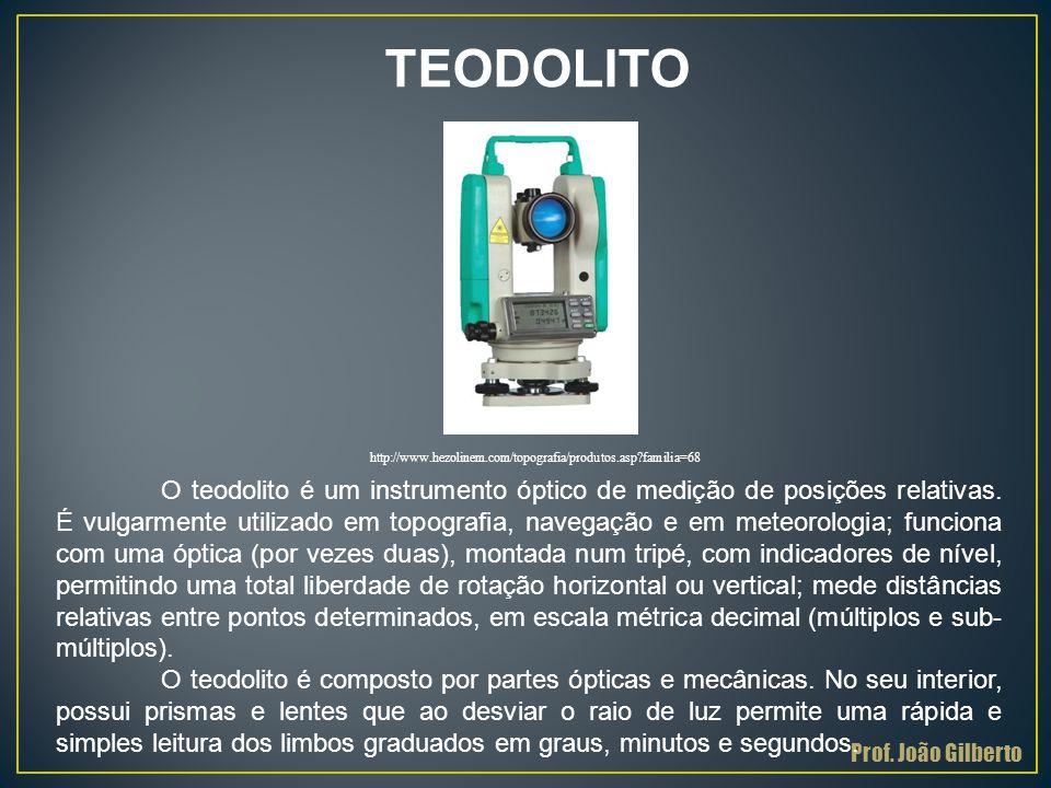 Prof. João Gilberto TEODOLITO O teodolito é um instrumento óptico de medição de posições relativas. É vulgarmente utilizado em topografia, navegação e
