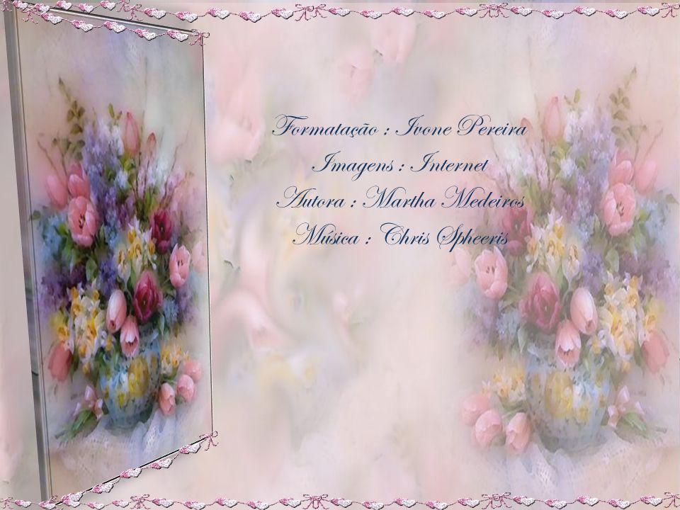 Formatação : Ivone Pereira Imagens : Internet Autora : Martha Medeiros Música : Chris Spheeris
