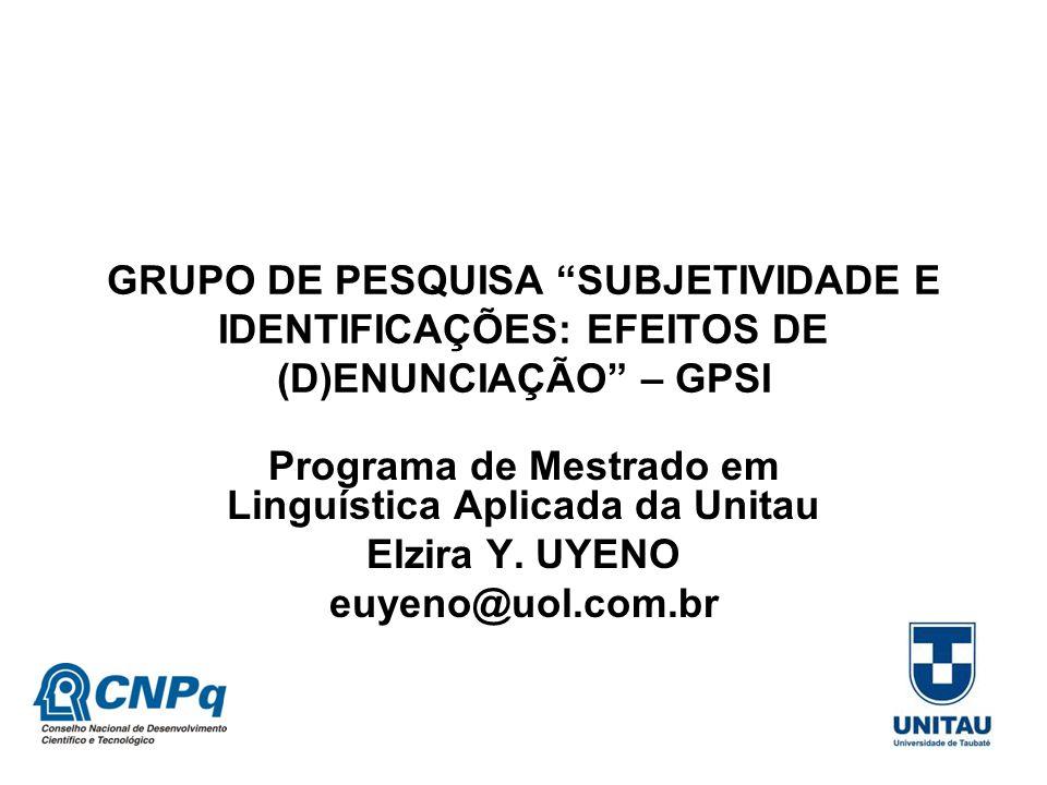 """GRUPO DE PESQUISA """"SUBJETIVIDADE E IDENTIFICAÇÕES: EFEITOS DE (D)ENUNCIAÇÃO"""" – GPSI Programa de Mestrado em Linguística Aplicada da Unitau Elzira Y. U"""