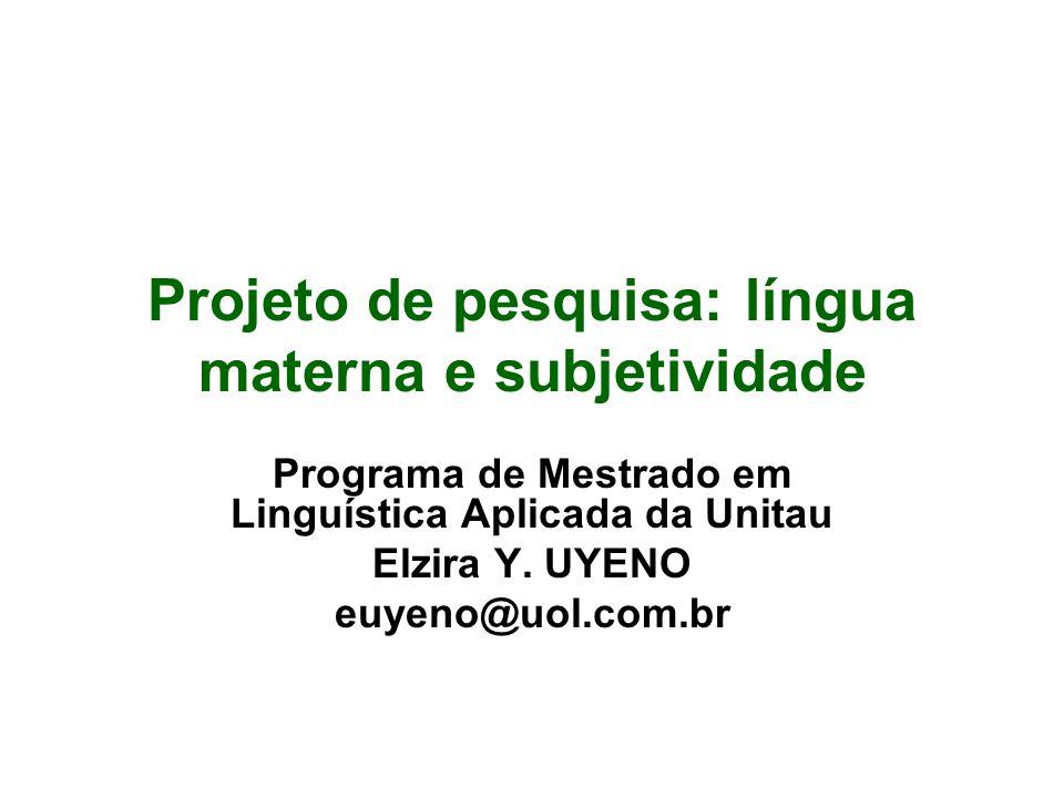 Projeto de pesquisa: língua materna e subjetividade Programa de Mestrado em Linguística Aplicada da Unitau Elzira Y. UYENO euyeno@uol.com.br