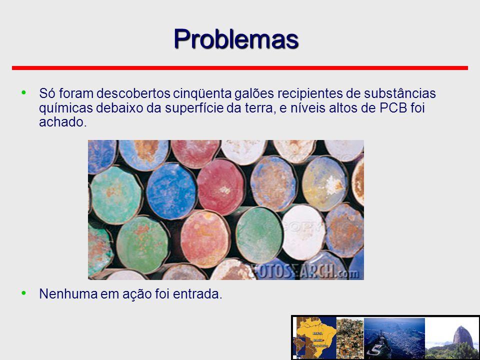 Problemas • Só foram descobertos cinqüenta galões recipientes de substâncias químicas debaixo da superfície da terra, e níveis altos de PCB foi achado