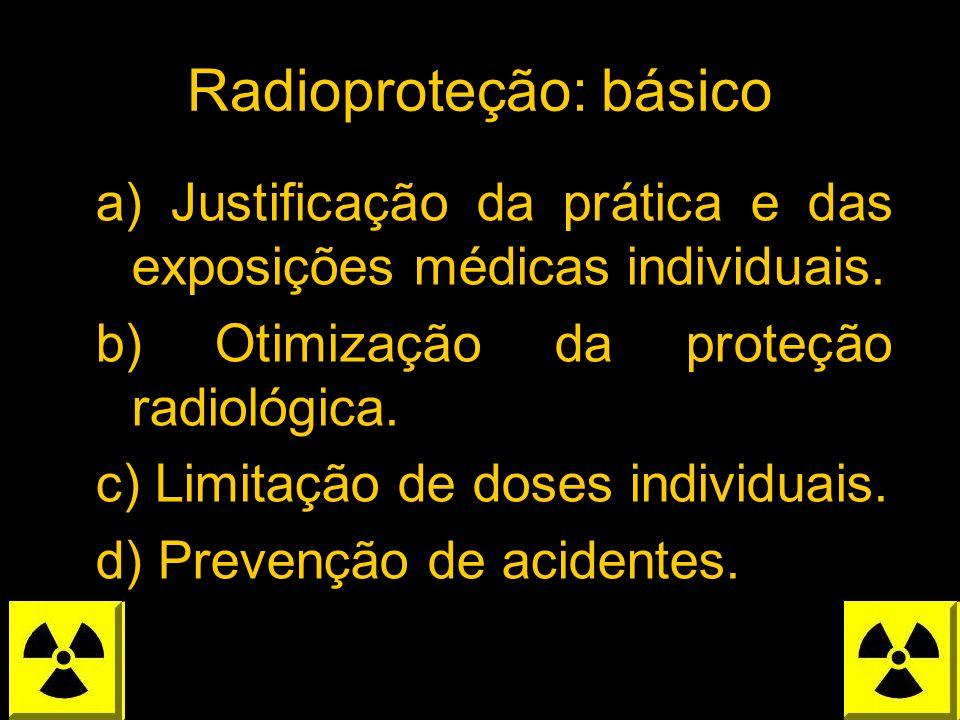Radioproteção: básico a) Justificação da prática e das exposições médicas individuais. b) Otimização da proteção radiológica. c) Limitação de doses in