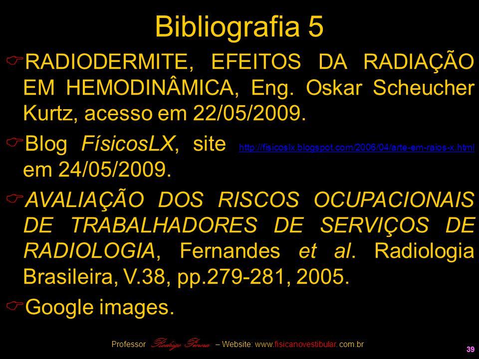 39 Bibliografia 5  RADIODERMITE, EFEITOS DA RADIAÇÃO EM HEMODINÂMICA, Eng. Oskar Scheucher Kurtz, acesso em 22/05/2009.  Blog FísicosLX, site http:/