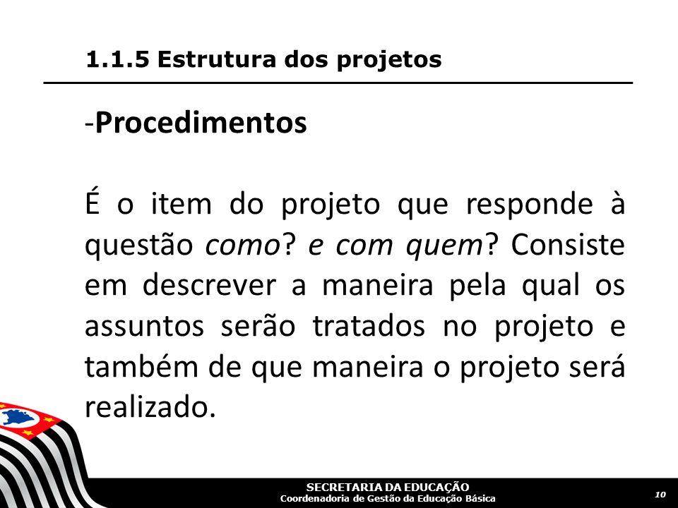 SECRETARIA DA EDUCAÇÃO Coordenadoria de Gestão da Educação Básica 1.1.5 Estrutura dos projetos 10 -Procedimentos É o item do projeto que responde à qu