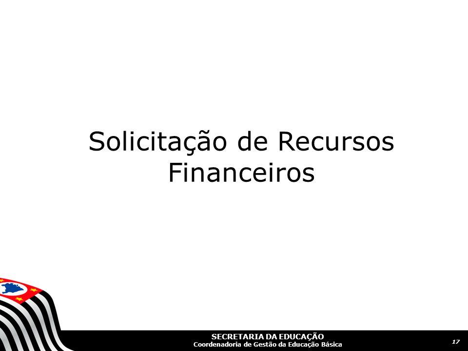 SECRETARIA DA EDUCAÇÃO Coordenadoria de Gestão da Educação Básica 17 Solicitação de Recursos Financeiros