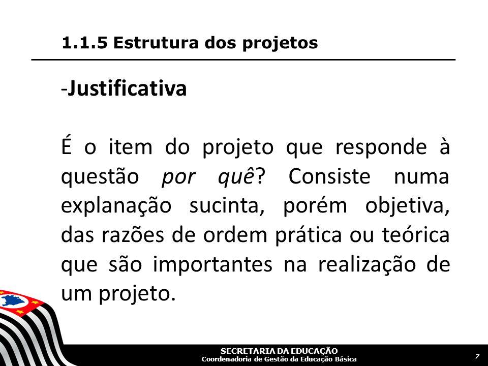 SECRETARIA DA EDUCAÇÃO Coordenadoria de Gestão da Educação Básica 1.1.5 Estrutura dos projetos 7 -Justificativa É o item do projeto que responde à questão por quê.